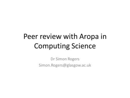 Peer review with Aropa in Computing Science Dr Simon Rogers