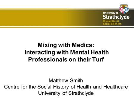 Mixing with Medics: Interacting with Mental Health Professionals on their Turf Matthew Smith Centre for the Social History of Health and Healthcare University.