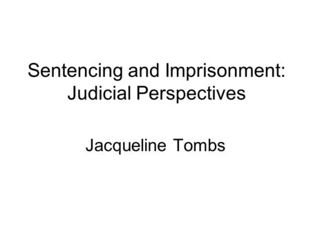 Sentencing and Imprisonment: Judicial Perspectives Jacqueline Tombs.