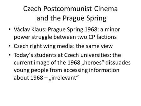 Czech Postcommunist Cinema and the Prague Spring Václav Klaus: Prague Spring 1968: a minor power struggle between two CP factions Czech right wing media: