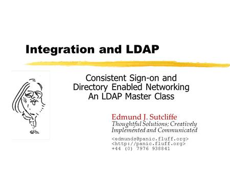 Integration and LDAP Consistent Sign-on and Directory Enabled Networking An LDAP Master Class Edmund J. Sutcliffe Thoughtful Solutions; Creatively Implemented.