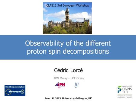 Cédric Lorcé IPN Orsay - LPT Orsay Observability of the different proton spin decompositions June 21 2013, University of Glasgow, UK CLAS12 3rd European.