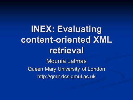 INEX: Evaluating content-oriented XML retrieval Mounia Lalmas Queen Mary University of London