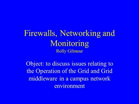Firewalls, Networking and Monitoring Rolly Gilmour Object: to discuss issues relating to the Operation of the Grid and Grid middleware in a campus network.