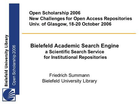 Open Scholarship 2006 Bielefeld Academic Search Engine a Scientific Search Service for Institutional Repositories Open Scholarship 2006 New Challenges.