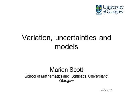 Variation, uncertainties and models Marian Scott School of Mathematics and Statistics, University of Glasgow June 2012.