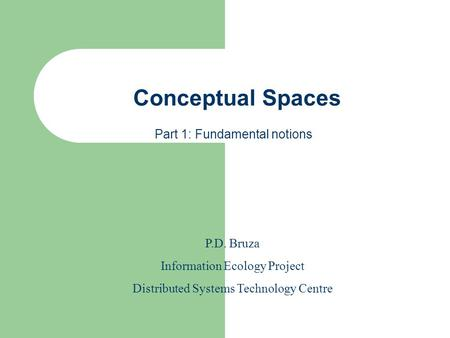 Conceptual Spaces P.D. Bruza Information Ecology Project Distributed Systems Technology Centre Part 1: Fundamental notions.