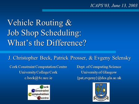 Vehicle Routing & Job Shop Scheduling: Whats the Difference? ICAPS03, June 13, 2003 J. Christopher Beck, Patrick Prosser, & Evgeny Selensky Dept. of Computing.