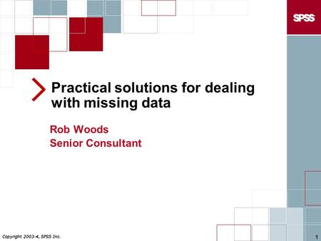 Copyright 2003-4, SPSS Inc. 1 Practical solutions for dealing with missing data Rob Woods Senior Consultant.