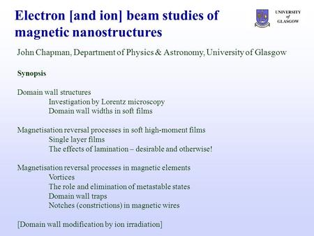Electron [and ion] beam studies of magnetic nanostructures John Chapman, Department of Physics & Astronomy, University of Glasgow Synopsis Domain wall.