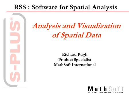 RSS : Software for Spatial Analysis Analysis and Visualization of Spatial Data Richard Pugh Product Specialist MathSoft International.
