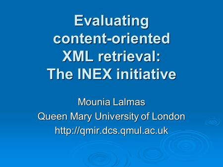 Evaluating content-oriented XML retrieval: The INEX initiative Mounia Lalmas Queen Mary University of London