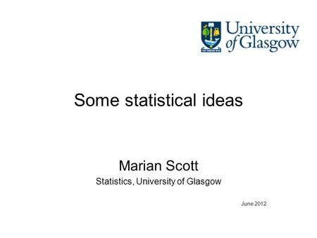 Some statistical ideas Marian Scott Statistics, University of Glasgow June 2012.