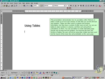 This presentation demonstrates how to use tables within MSWord. A table is made up of rows and columns of cells that you can fill with text and graphics.