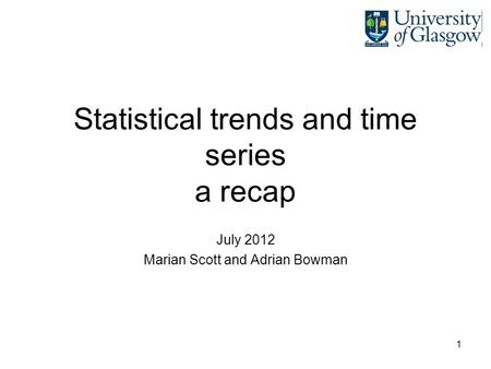 1 Statistical trends and time series a recap July 2012 Marian Scott and Adrian Bowman.