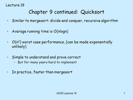 1 Chapter 9 continued: Quicksort Similar to mergesort: divide and conquer, recursive algorithm Average running time is O(nlogn) O(n 2 ) worst case performance,