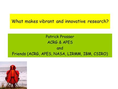What makes vibrant and innovative research? Patrick Prosser ACRG & APES and Friends (ACRG, APES, NASA, LIRMM, IBM, CSIRO)