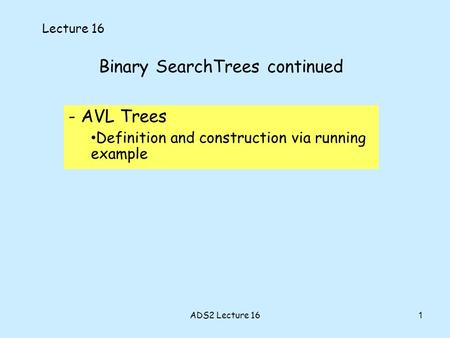 1 Binary SearchTrees continued - AVL Trees Definition and construction via running example Lecture 16 ADS2 Lecture 16.