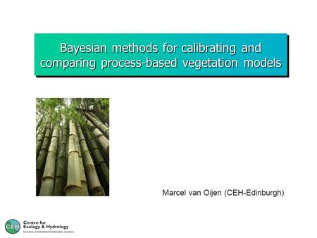 Bayesian methods for calibrating and comparing process-based vegetation models Marcel van Oijen (CEH-Edinburgh)