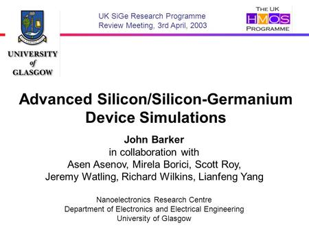 Advanced Silicon/Silicon-Germanium Device Simulations John Barker in collaboration with Asen Asenov, Mirela Borici, Scott Roy, Jeremy Watling, Richard.