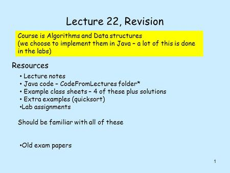 Lecture 22, Revision 1 Lecture notes Java code – CodeFromLectures folder* Example class sheets – 4 of these plus solutions Extra examples (quicksort) Lab.