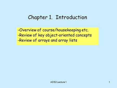 1 Chapter 1. Introduction -Overview of course/housekeeping etc. -Review of key object-oriented concepts -Review of arrays and array lists ADS2 Lecture.