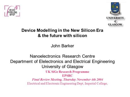 UK SiGe Research Programme EPSRC Final Review Meeting, Thursday November 4th 2004 Electrical and Electronic Engineering Dept, Imperial College, Device.