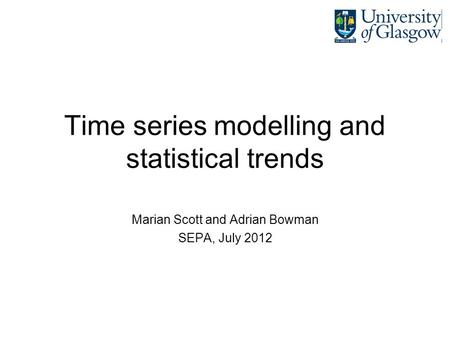 Time series modelling and statistical trends Marian Scott and Adrian Bowman SEPA, July 2012.