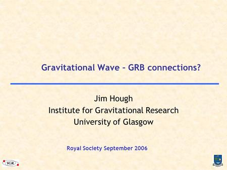 Gravitational Wave – GRB connections? Jim Hough Institute for Gravitational Research University of Glasgow Royal Society September 2006.