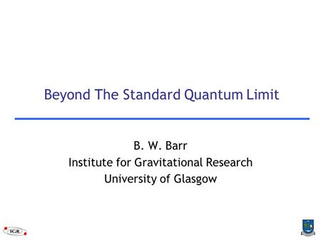 Beyond The Standard Quantum Limit B. W. Barr Institute for Gravitational Research University of Glasgow.