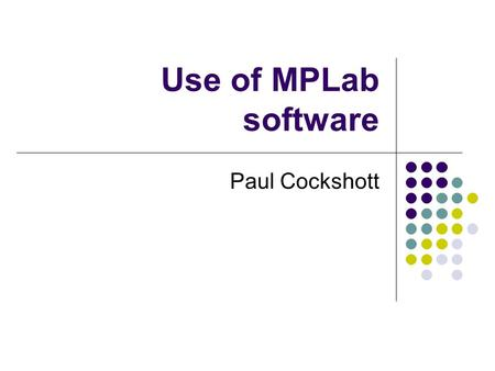 Use of MPLab software Paul Cockshott. PIC KIT Get the kit Kits are locked in cupboard Get from lab supervisor Plug into the usb port on your computer.