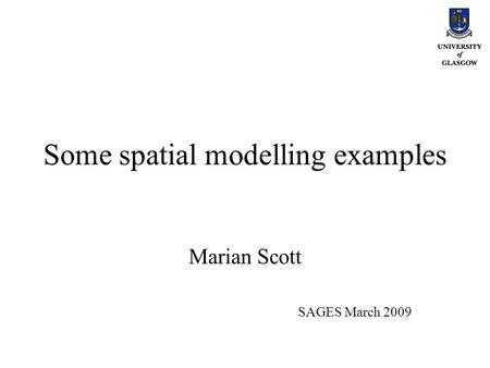 Some spatial modelling examples Marian Scott SAGES March 2009.