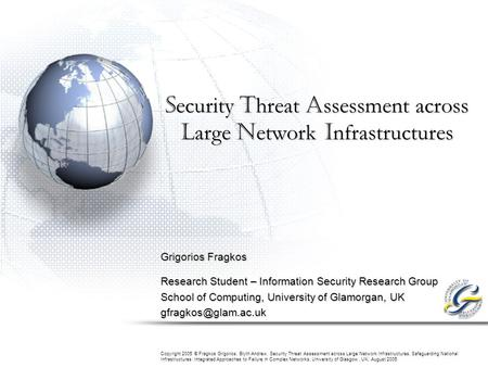 S ecurity T hreat A ssessment across L arge N etwork I nfrastructures Grigorios Fragkos Research Student – Information Security Research Group School of.