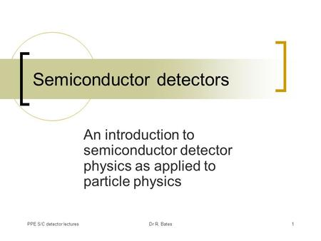 PPE S/C detector lecturesDr R. Bates1 Semiconductor detectors An introduction to semiconductor detector physics as applied to particle physics.