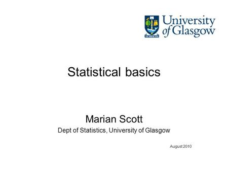 Statistical basics Marian Scott Dept of Statistics, University of Glasgow August 2010.