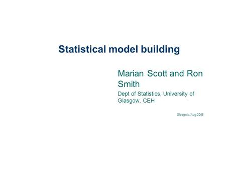 Statistical model building Marian Scott and Ron Smith Dept of Statistics, University of Glasgow, CEH Glasgow, Aug 2008.