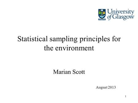 1 Statistical sampling principles for the environment Marian Scott August 2013.