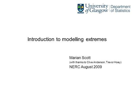 Introduction to modelling extremes Marian Scott (with thanks to Clive Anderson, Trevor Hoey) NERC August 2009.