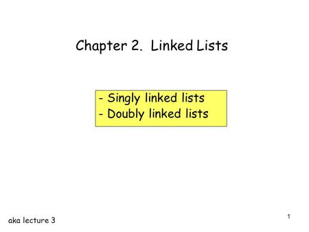 1 Chapter 2. Linked Lists - Singly linked lists - Doubly linked lists aka lecture 3.