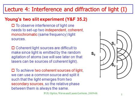 1 P1X: Optics, Waves and Lasers Lectures, 2005-06. Lecture 4: Interference and diffraction of light (I) Youngs two slit experiment (Y&F 35.2) o To observe.