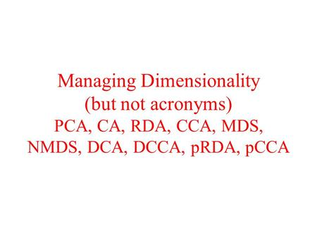 Type of Data Matrix. Managing Dimensionality (but not acronyms) PCA, CA, RDA, CCA, MDS, NMDS, DCA, DCCA, pRDA, pCCA.