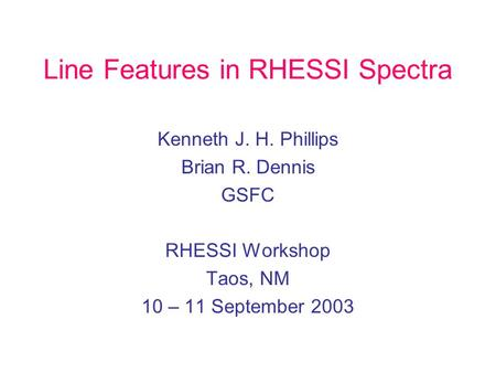 Line Features in RHESSI Spectra Kenneth J. H. Phillips Brian R. Dennis GSFC RHESSI Workshop Taos, NM 10 – 11 September 2003.