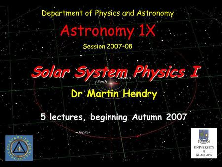 Solar System Physics I Dr Martin Hendry 5 lectures, beginning Autumn 2007 Department of Physics and Astronomy Astronomy 1X Session 2007-08.
