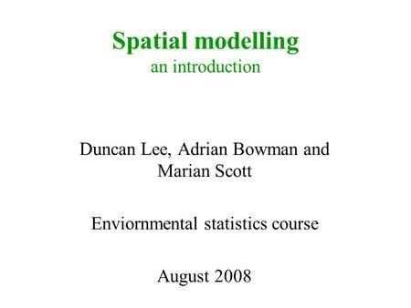 Spatial modelling an introduction Duncan Lee, Adrian Bowman and Marian Scott Enviornmental statistics course August 2008.