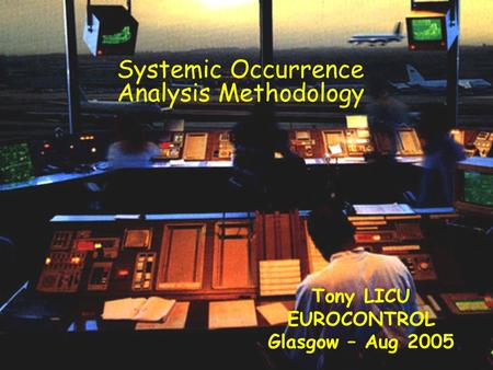 © Dédale & EUROCONTROL Systemic Occurrence Analysis Methodology Tony LICU EUROCONTROL Glasgow – Aug 2005.