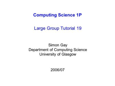 Computing Science 1P Large Group Tutorial 19 Simon Gay Department of Computing Science University of Glasgow 2006/07.