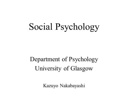 Social Psychology Department of Psychology University of Glasgow Kazuyo Nakabayashi.