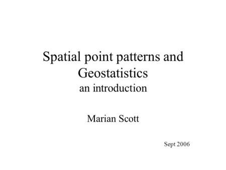Spatial point patterns and Geostatistics an introduction Marian Scott Sept 2006.