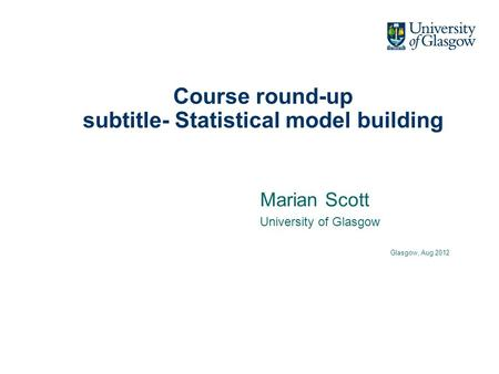 Course round-up subtitle- Statistical model building Marian Scott University of Glasgow Glasgow, Aug 2012.