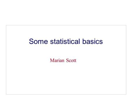 Some statistical basics Marian Scott. Why bother with Statistics We need statistical skills to: Make sense of numerical information, Summarise data, Present.